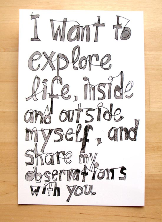 I want to explore life, inside and outside myself and share my observations with you.