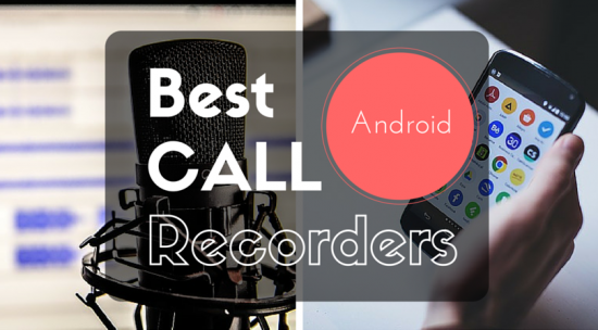Top 5 Of The Best Call Recorder for your Android Phones [Exclusive]
