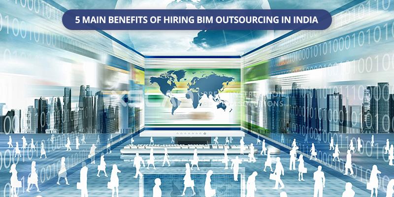 5 Main Benefits of Hiring BIM Outsourcing in India