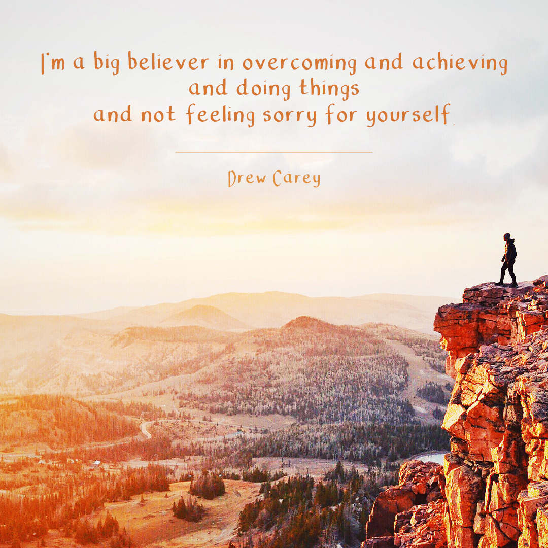 I'm A Big Believer In Overcoming And Achieving And Doing Things And Not Feeling Sorry For Yourself.