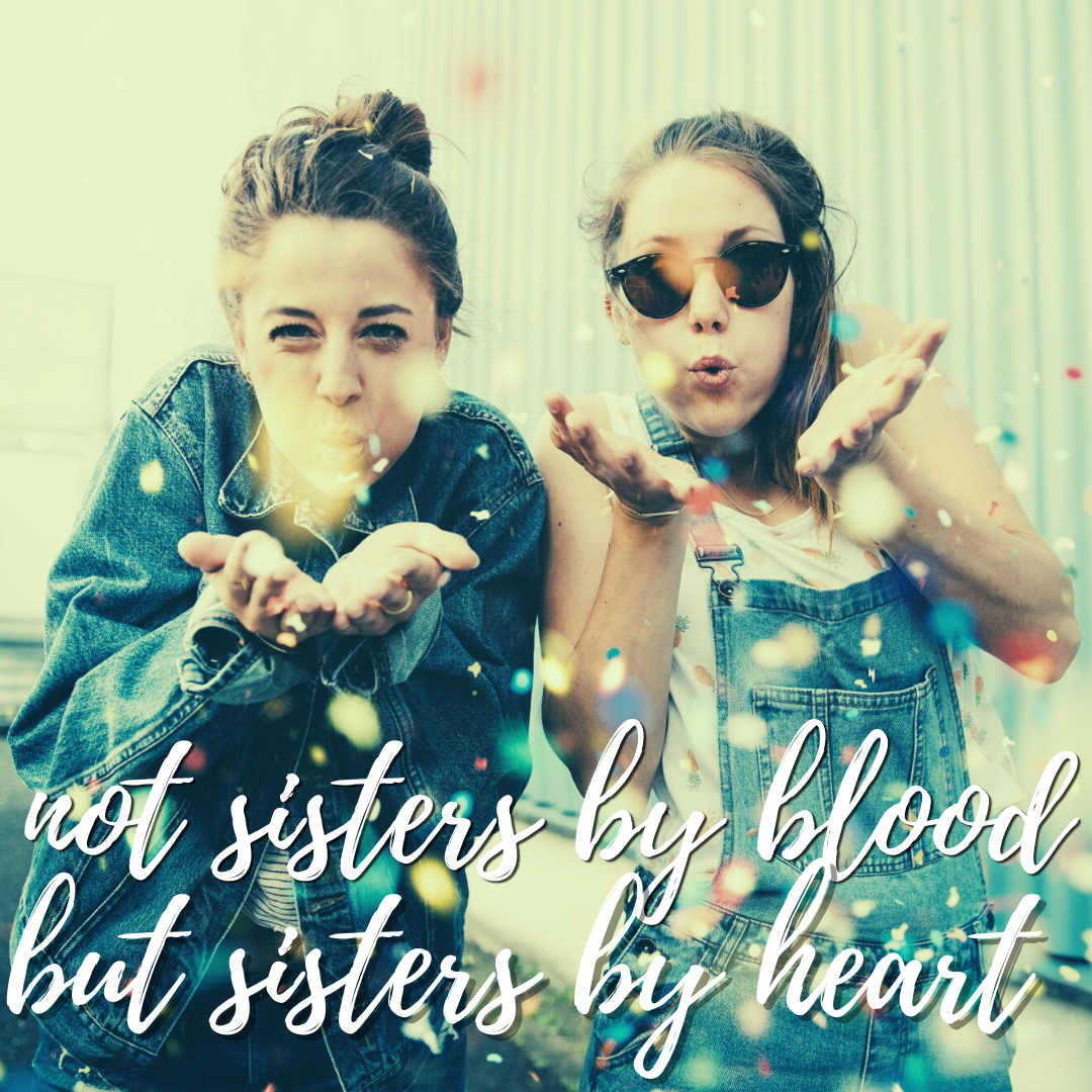 Not Sisters By Blood, But Sisters By Heart...Friendship