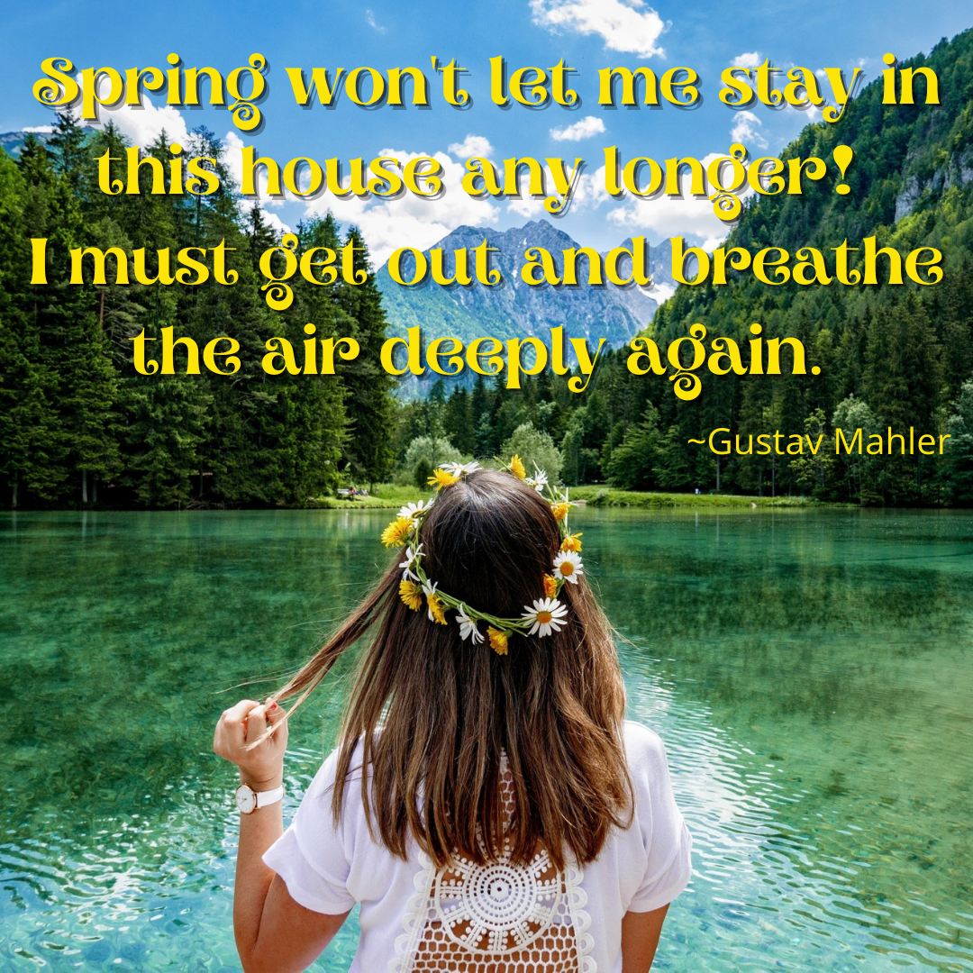 Spring Won't Let Me Stay In This House Any Longer! I Must Get Out And Breathe The Air Deeply Again.