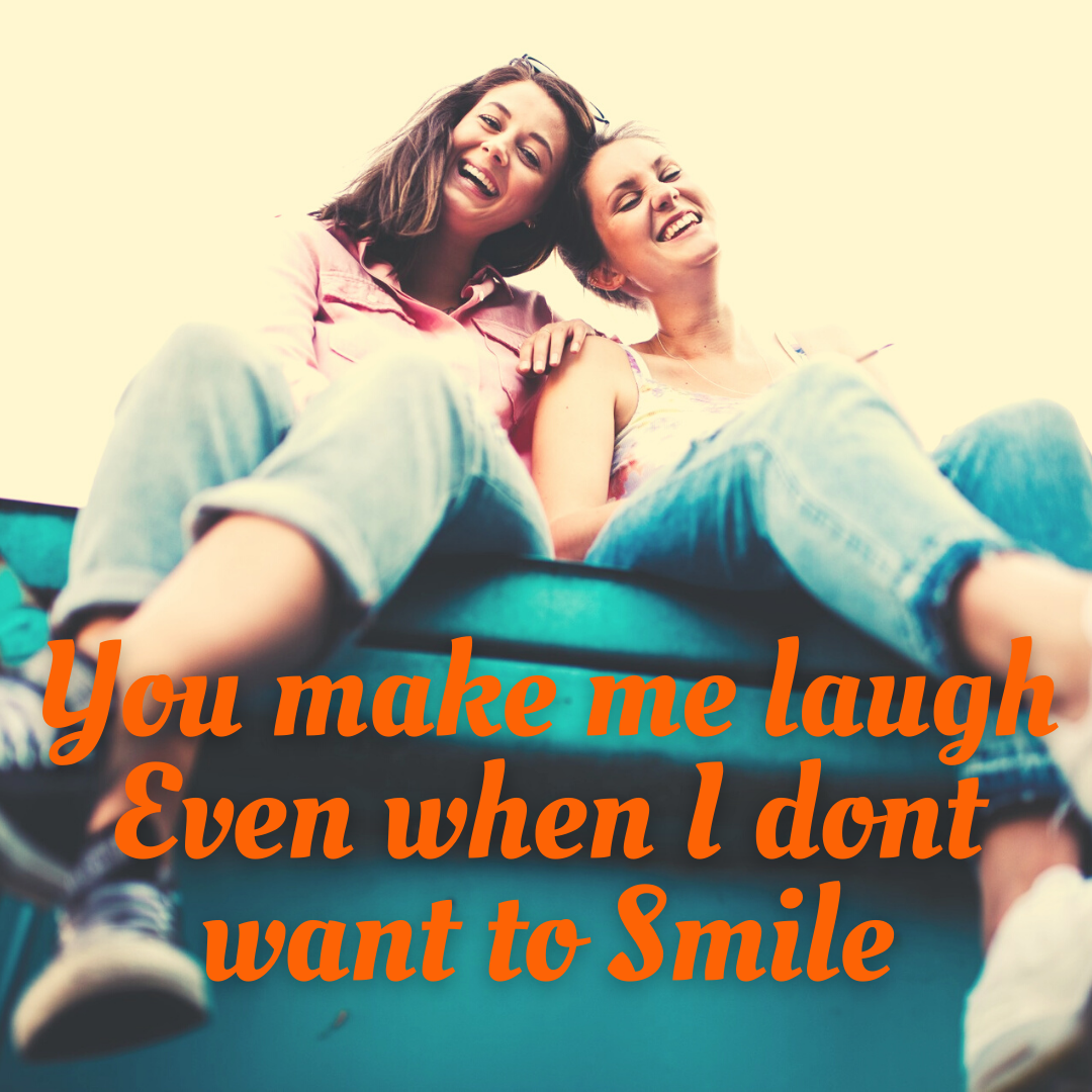 You Make Me Laugh Even When I Don't Want To Smile...Friends