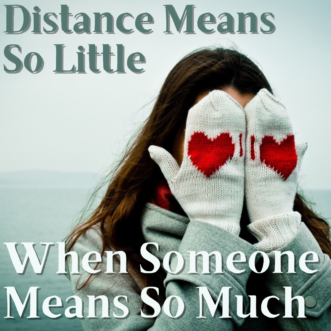 Distance Means So Little When Someone Means So Much..Love