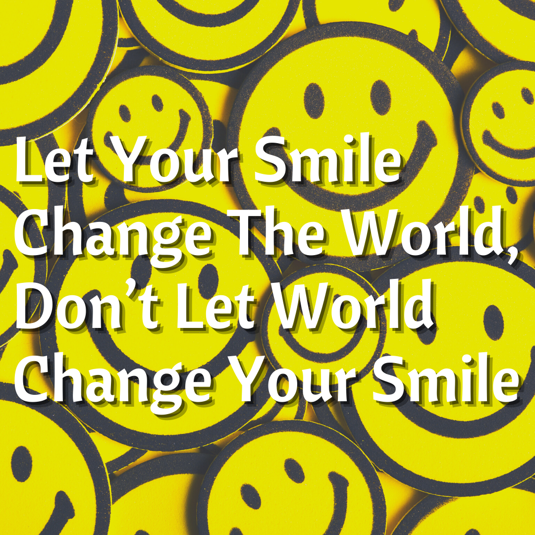 Let Your Smile Change The World, Don't Let World Change Your Smile