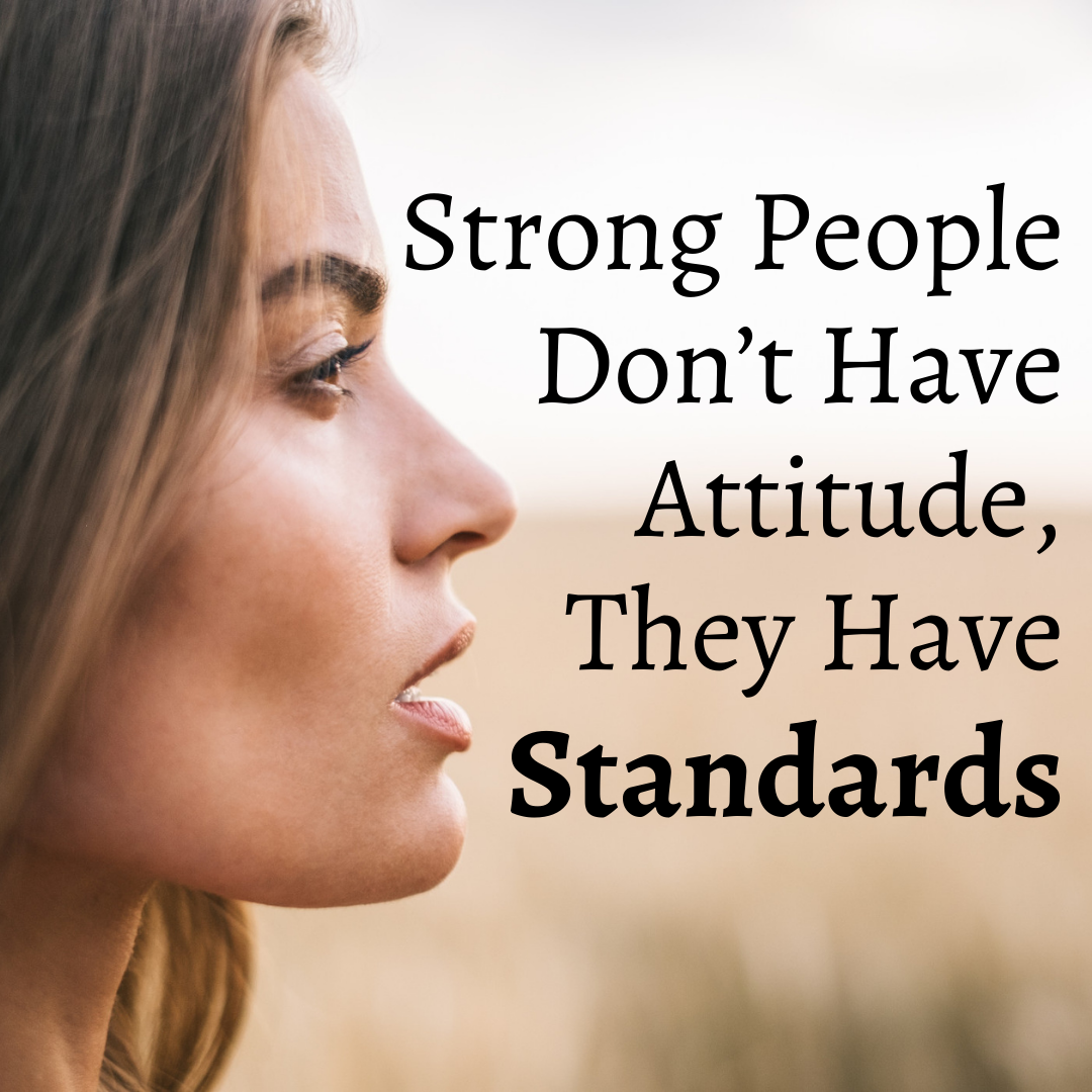 Strong People Don't Have Attitude, They Have Standards