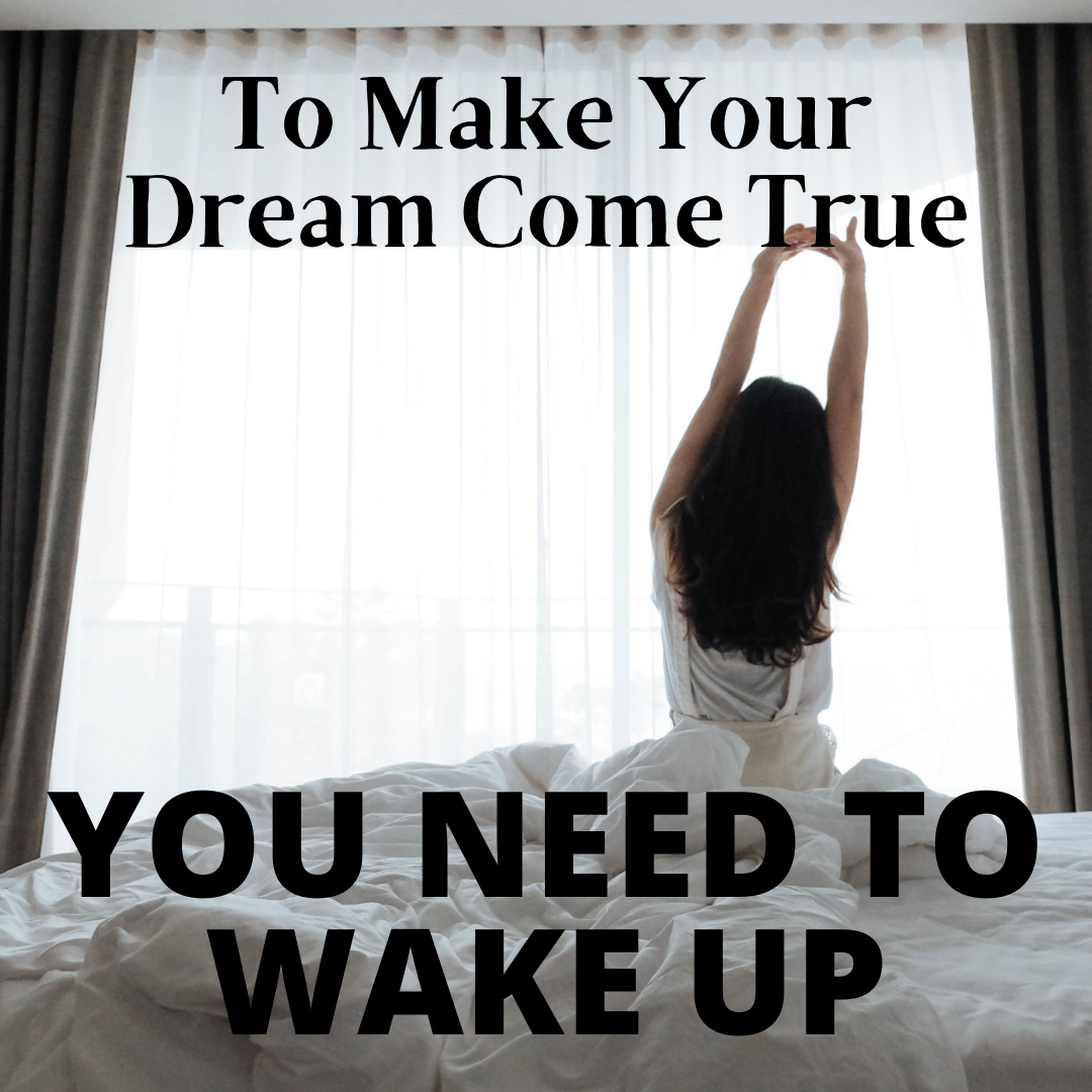 To Make Your Dreams Come True, You Need To Wake Up... Good Morning