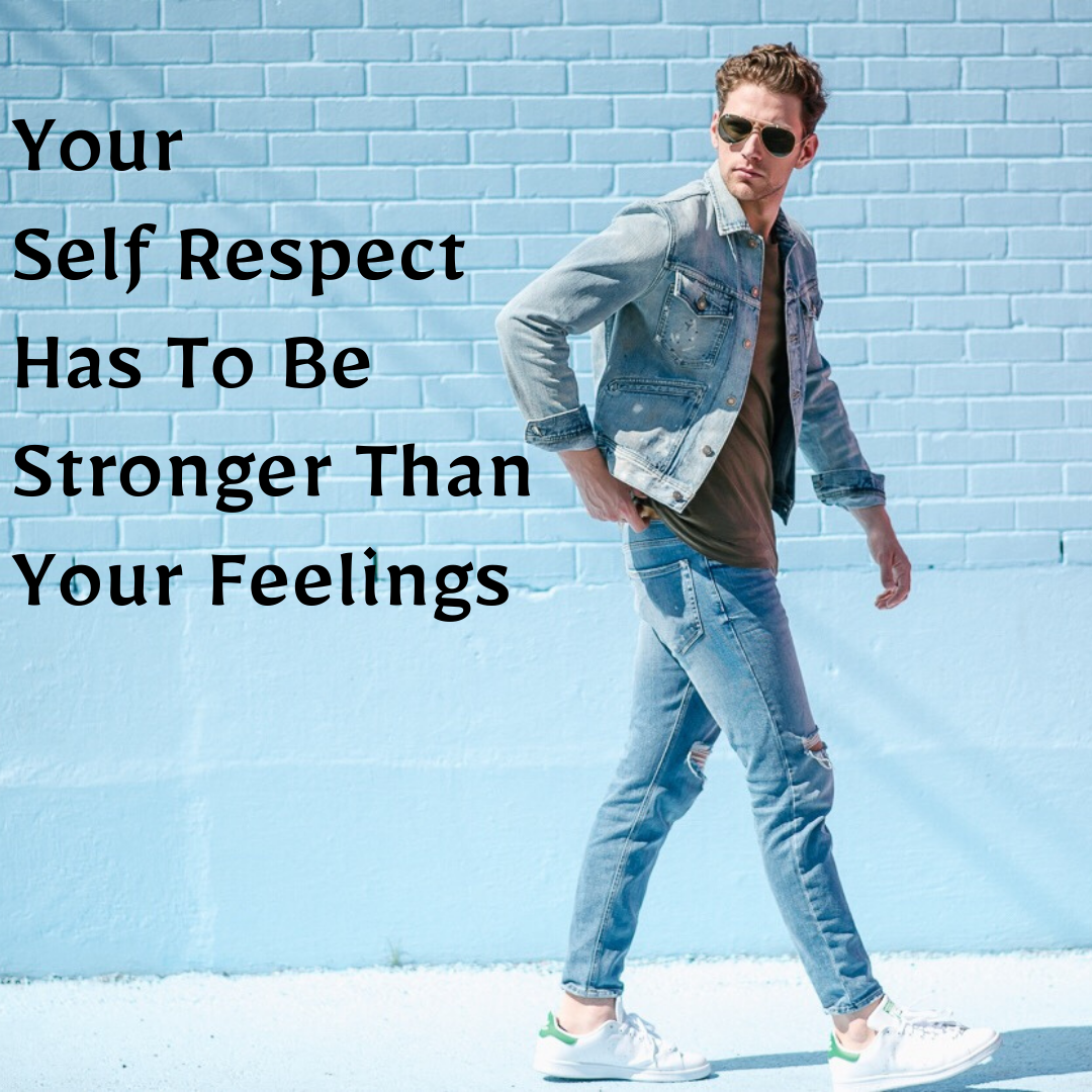 Your Self Respect Has To Be Stronger Than Your Feelings