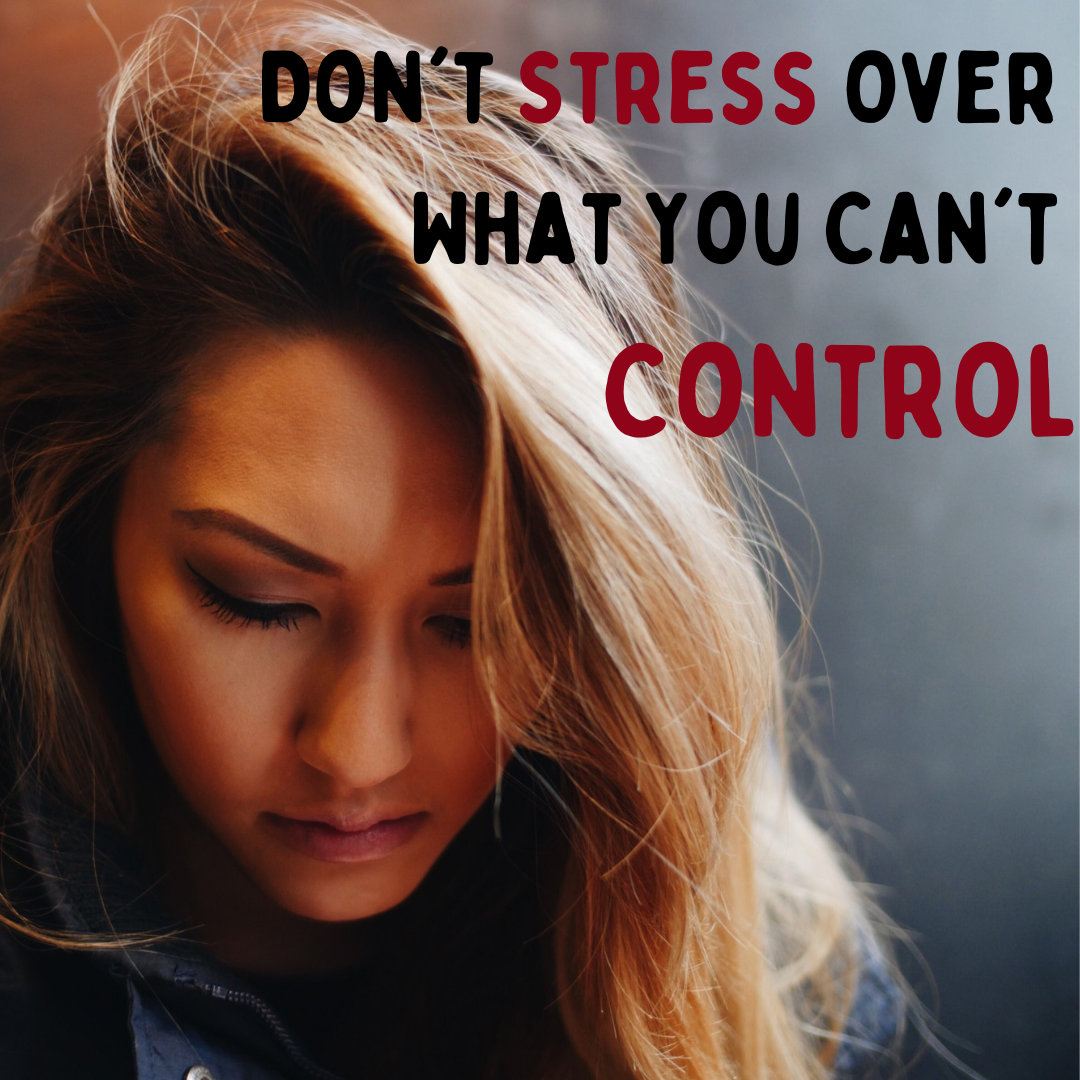 Don't Stress Over What You Can't Control...Life